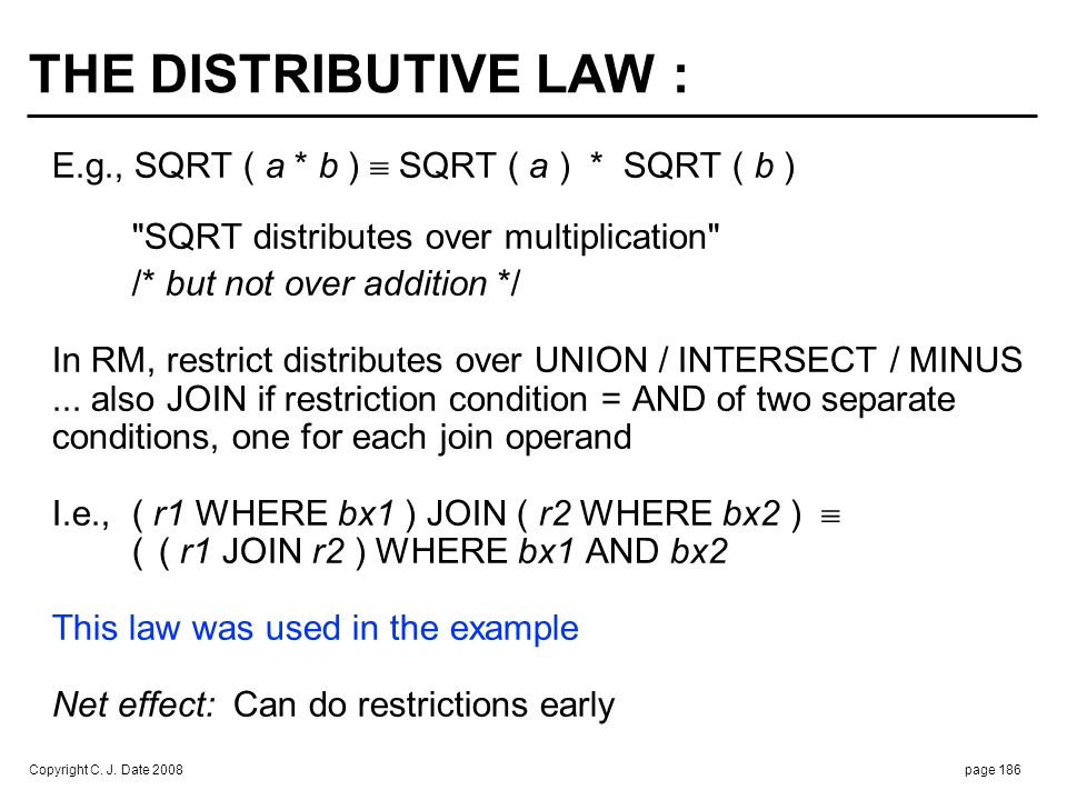 Copyright C. J. Date 2008page 186 THE DISTRIBUTIVE LAW : E.g., SQRT ( a * b ) SQRT ( a ) * SQRT ( b )