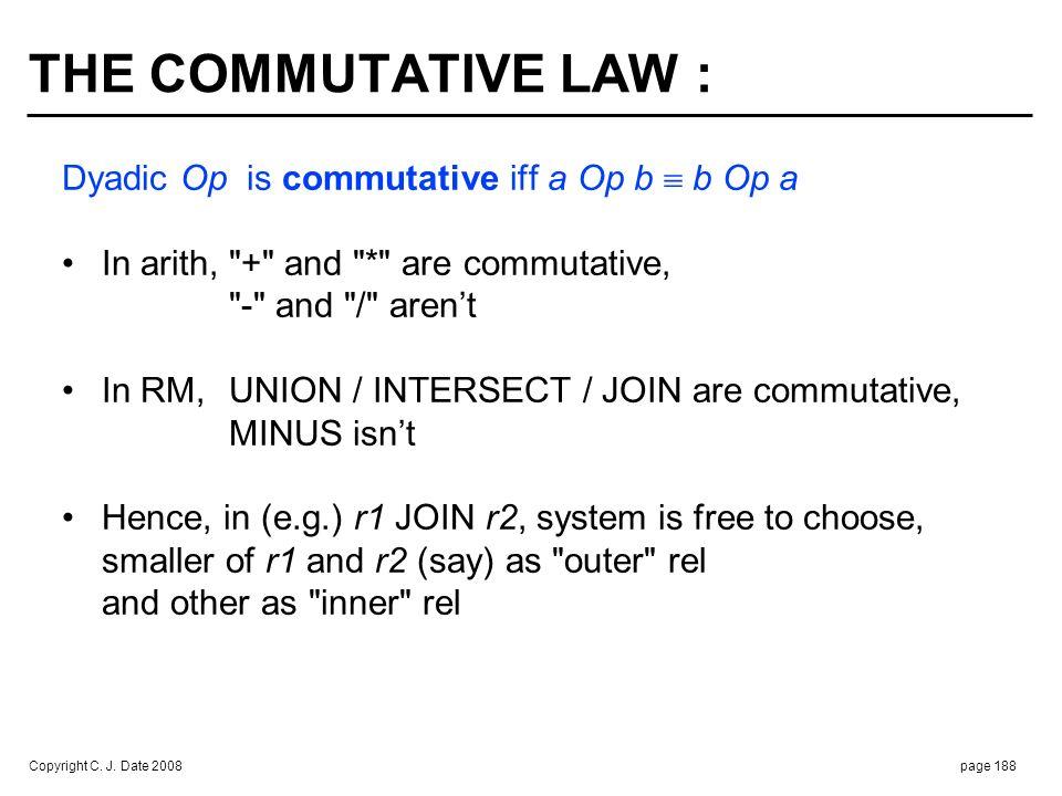 Copyright C. J. Date 2008page 188 THE COMMUTATIVE LAW : Dyadic Op is commutative iff a Op b b Op a In arith,