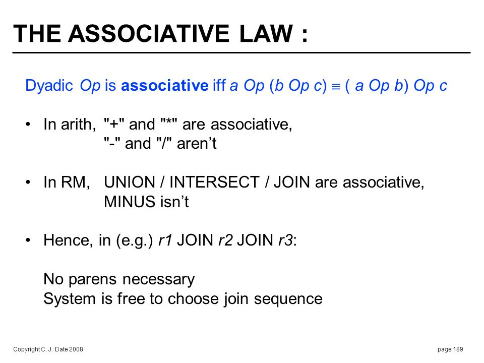 Copyright C. J. Date 2008page 189 THE ASSOCIATIVE LAW : Dyadic Op is associative iff a Op (b Op c) ( a Op b) Op c In arith,