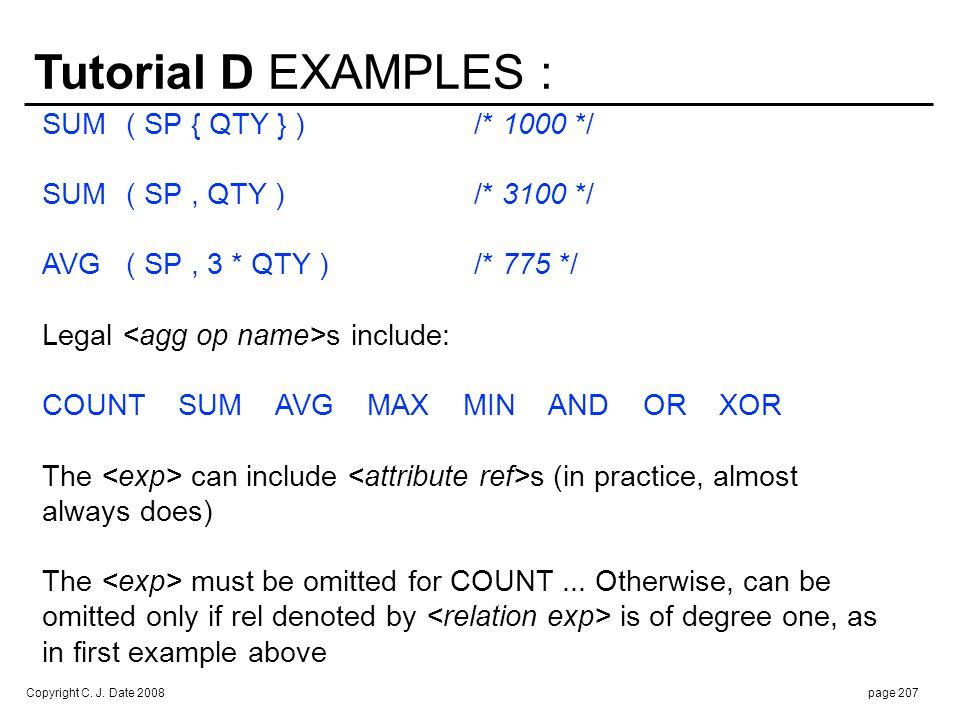 Copyright C. J. Date 2008page 207 Tutorial D EXAMPLES : SUM( SP { QTY } )/* 1000 */ SUM( SP, QTY )/* 3100 */ AVG( SP, 3 * QTY )/* 775 */ Legal s inclu