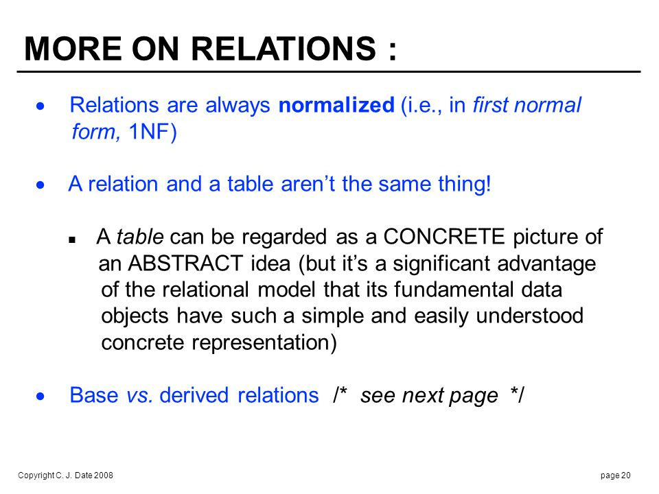 Copyright C. J. Date 2008page 20 MORE ON RELATIONS : Relations are always normalized (i.e., in first normal form, 1NF) A relation and a table arent th