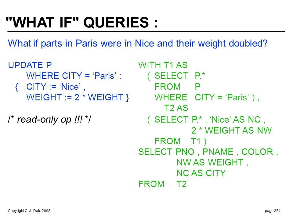 Copyright C. J. Date 2008page 224 What if parts in Paris were in Nice and their weight doubled? UPDATE PWITH T1 AS WHERE CITY = Paris :(SELECTP.* {CIT
