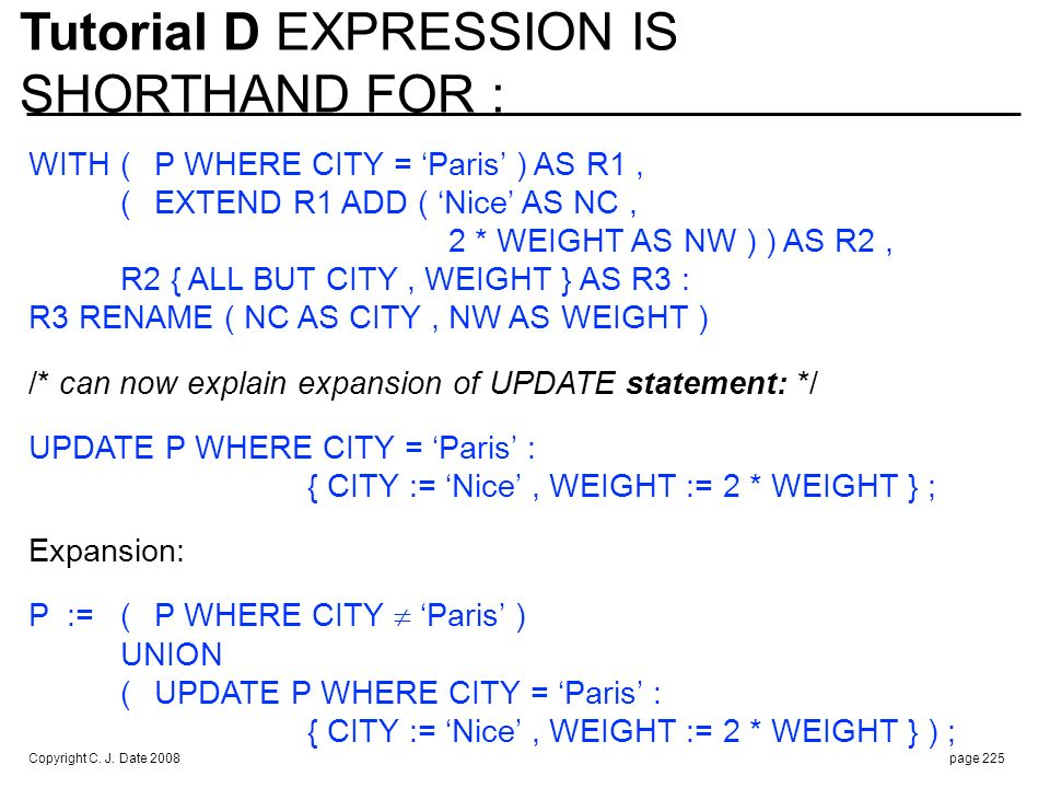 Copyright C. J. Date 2008page 225 WITH(P WHERE CITY = Paris ) AS R1, (EXTEND R1 ADD ( Nice AS NC, 2 * WEIGHT AS NW ) ) AS R2, R2 { ALL BUT CITY, WEIGH