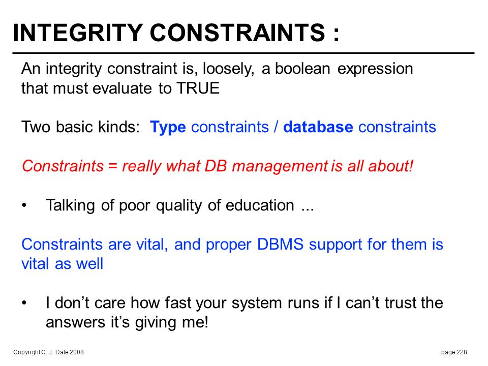 Copyright C. J. Date 2008page 228 INTEGRITY CONSTRAINTS : An integrity constraint is, loosely, a boolean expression that must evaluate to TRUE Two bas