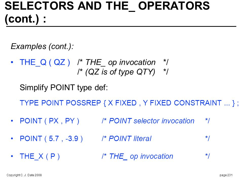 Copyright C. J. Date 2008page 231 SELECTORS AND THE_ OPERATORS (cont.) : Examples (cont.): THE_Q ( QZ )/* THE_ op invocation*/ /* (QZ is of type QTY)*