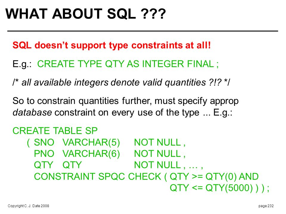 Copyright C. J. Date 2008page 232 WHAT ABOUT SQL ??? SQL doesnt support type constraints at all! E.g.: CREATE TYPE QTY AS INTEGER FINAL ; /* all avail