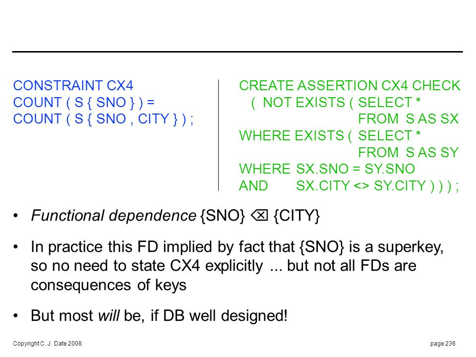 Copyright C. J. Date 2008page 236 CONSTRAINT CX4 CREATE ASSERTION CX4 CHECK COUNT ( S { SNO } ) = (NOT EXISTS (SELECT * COUNT ( S { SNO, CITY } ) ;FRO