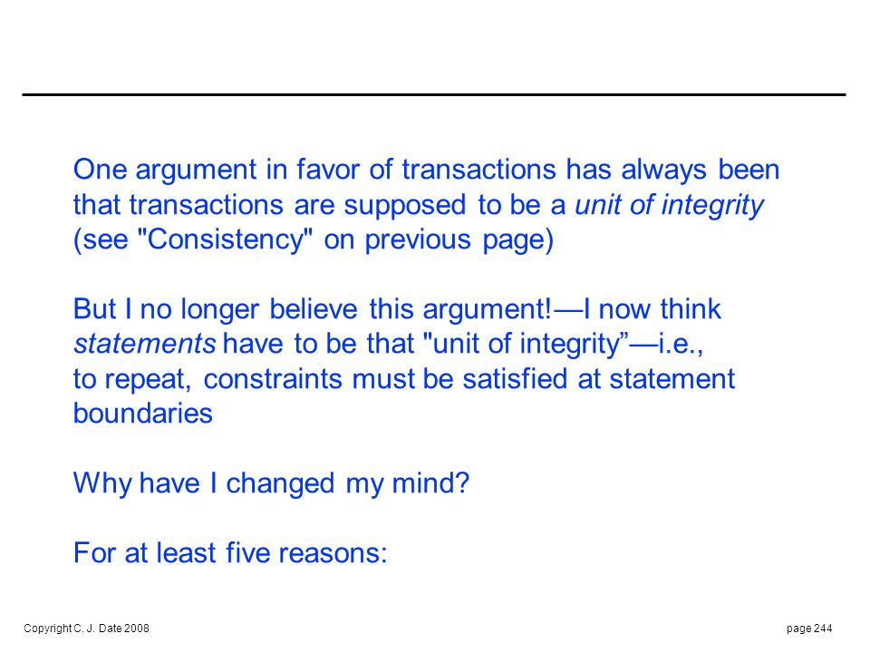 Copyright C. J. Date 2008page 244 One argument in favor of transactions has always been that transactions are supposed to be a unit of integrity (see