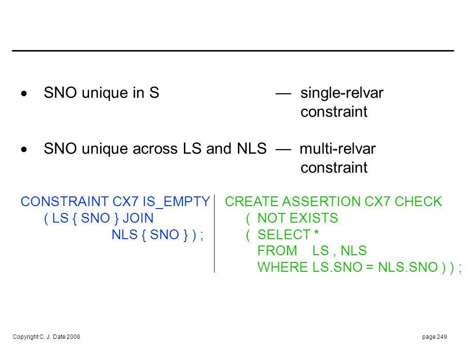 Copyright C. J. Date 2008page 249 SNO unique in S single-relvar constraint SNO unique across LS and NLS multi-relvar constraint CONSTRAINT CX7 IS_EMPT