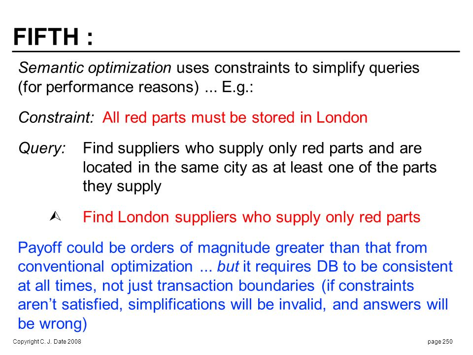 Copyright C. J. Date 2008page 250 FIFTH : Semantic optimization uses constraints to simplify queries (for performance reasons)... E.g.: Constraint: Al