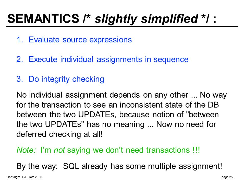 Copyright C. J. Date 2008page 253 SEMANTICS /* slightly simplified */ : 1.Evaluate source expressions 2. Execute individual assignments in sequence 3.