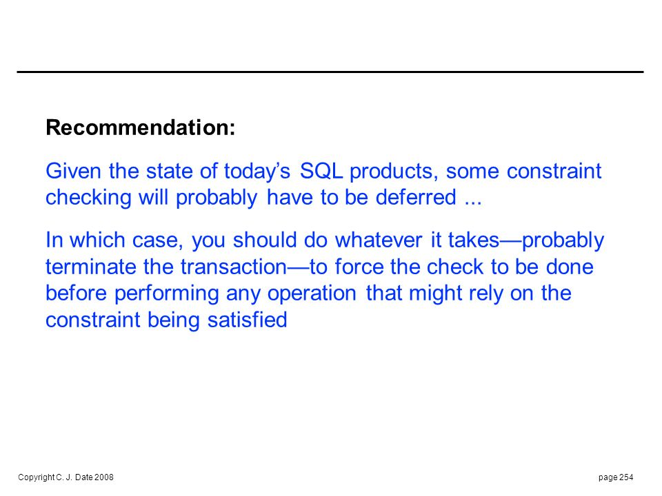 Copyright C. J. Date 2008page 254 Recommendation: Given the state of todays SQL products, some constraint checking will probably have to be deferred..