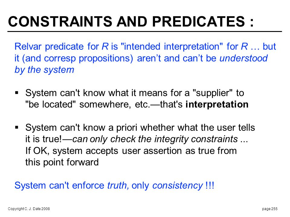 Copyright C. J. Date 2008page 255 CONSTRAINTS AND PREDICATES : Relvar predicate for R is