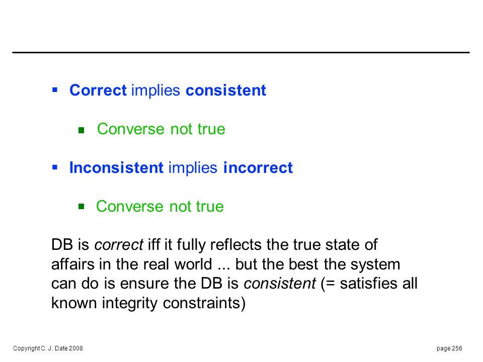 Copyright C. J. Date 2008page 256 Correct implies consistent Converse not true Inconsistent implies incorrect Converse not true DB is correct iff it f