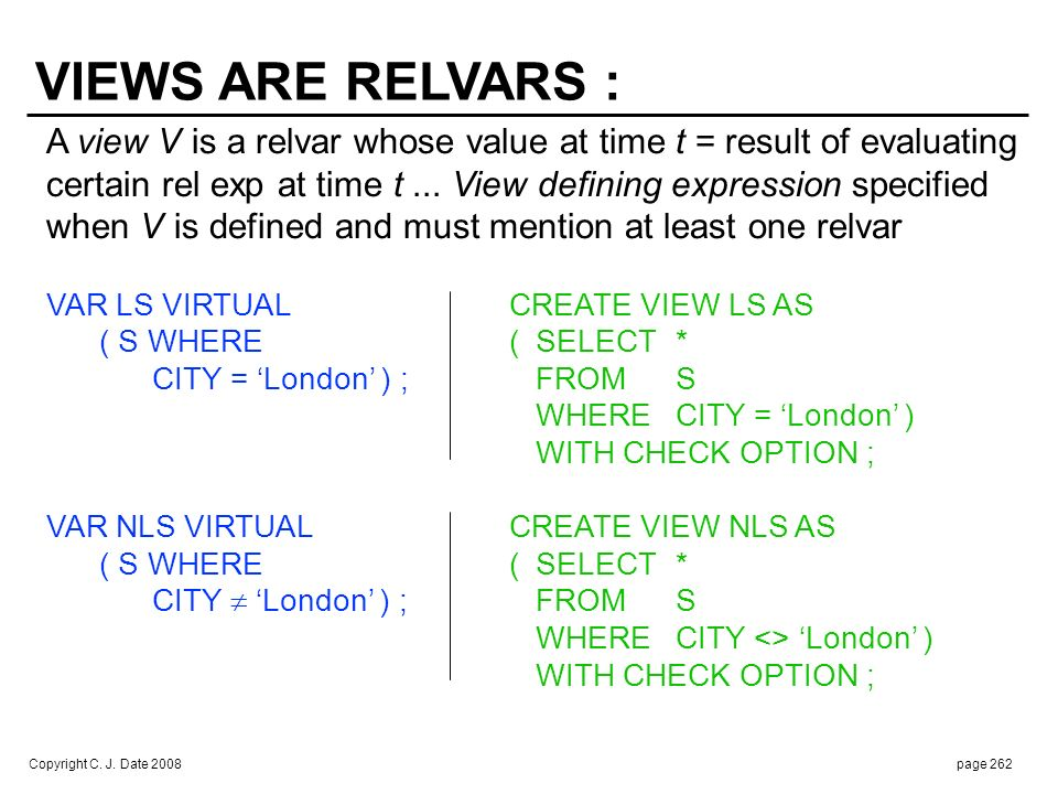 Copyright C. J. Date 2008page 262 A view V is a relvar whose value at time t = result of evaluating certain rel exp at time t... View defining express