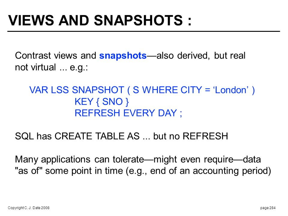 Copyright C. J. Date 2008page 284 Contrast views and snapshotsalso derived, but real not virtual... e.g.: VAR LSS SNAPSHOT ( S WHERE CITY = London ) K