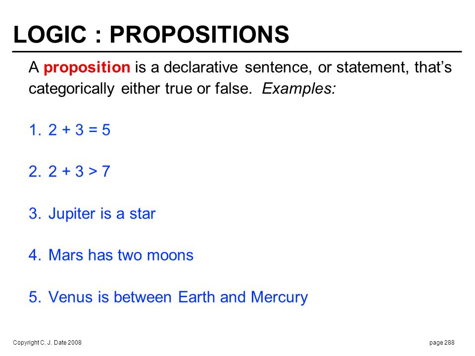 Copyright C. J. Date 2008page 288 LOGIC : PROPOSITIONS A proposition is a declarative sentence, or statement, thats categorically either true or false