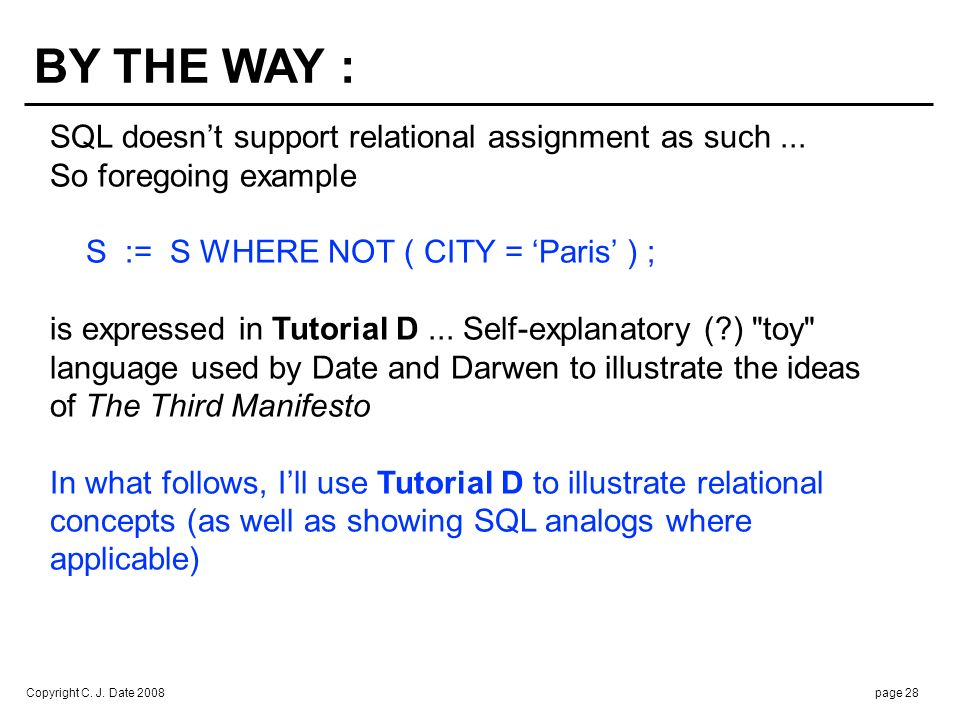 Copyright C. J. Date 2008page 28 BY THE WAY : SQL doesnt support relational assignment as such... So foregoing example S := S WHERE NOT ( CITY = Paris