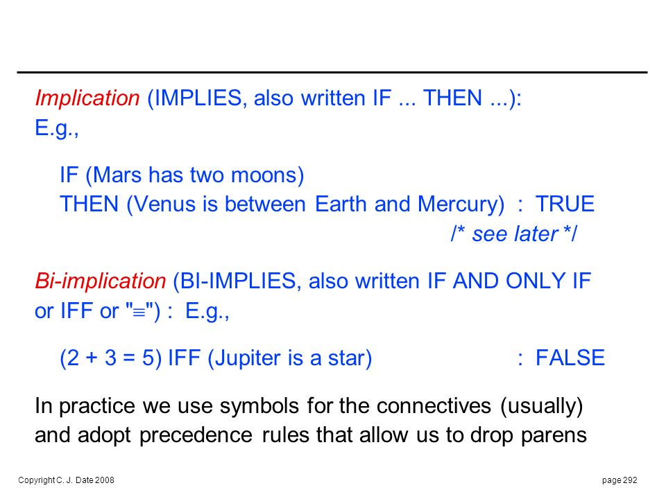 Copyright C. J. Date 2008page 292 Implication (IMPLIES, also written IF... THEN...): E.g., IF (Mars has two moons) THEN (Venus is between Earth and Me