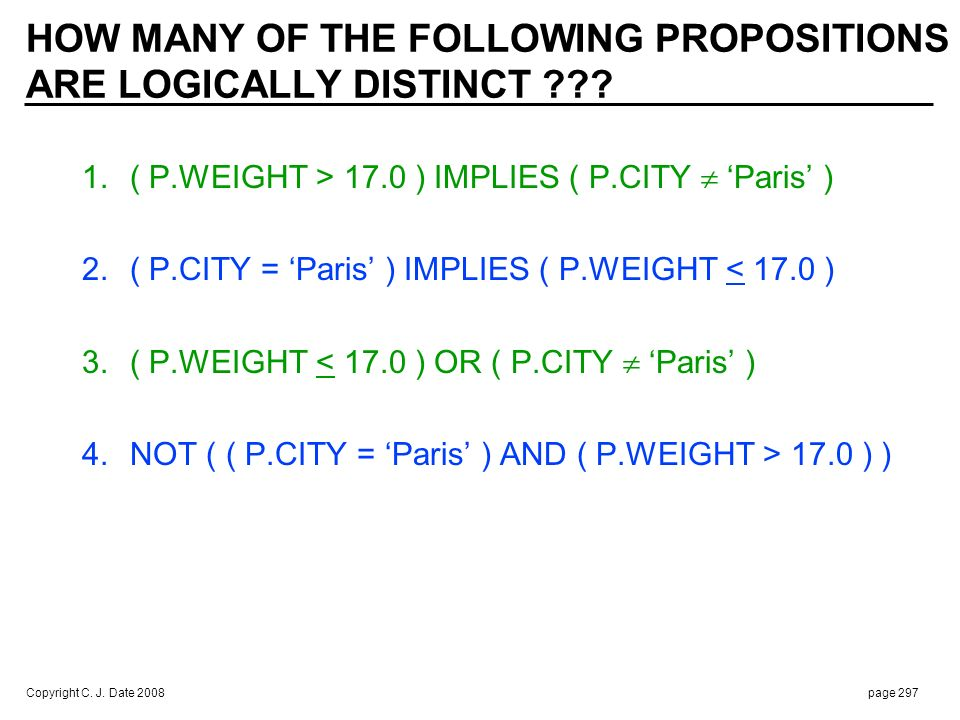 Copyright C. J. Date 2008page 297 HOW MANY OF THE FOLLOWING PROPOSITIONS ARE LOGICALLY DISTINCT ??? 1.( P.WEIGHT > 17.0 ) IMPLIES ( P.CITY Paris ) 2.(