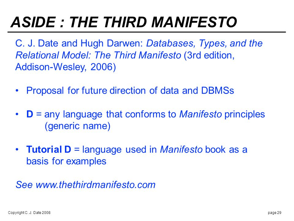 Copyright C. J. Date 2008page 29 ASIDE : THE THIRD MANIFESTO C. J. Date and Hugh Darwen: Databases, Types, and the Relational Model: The Third Manifes