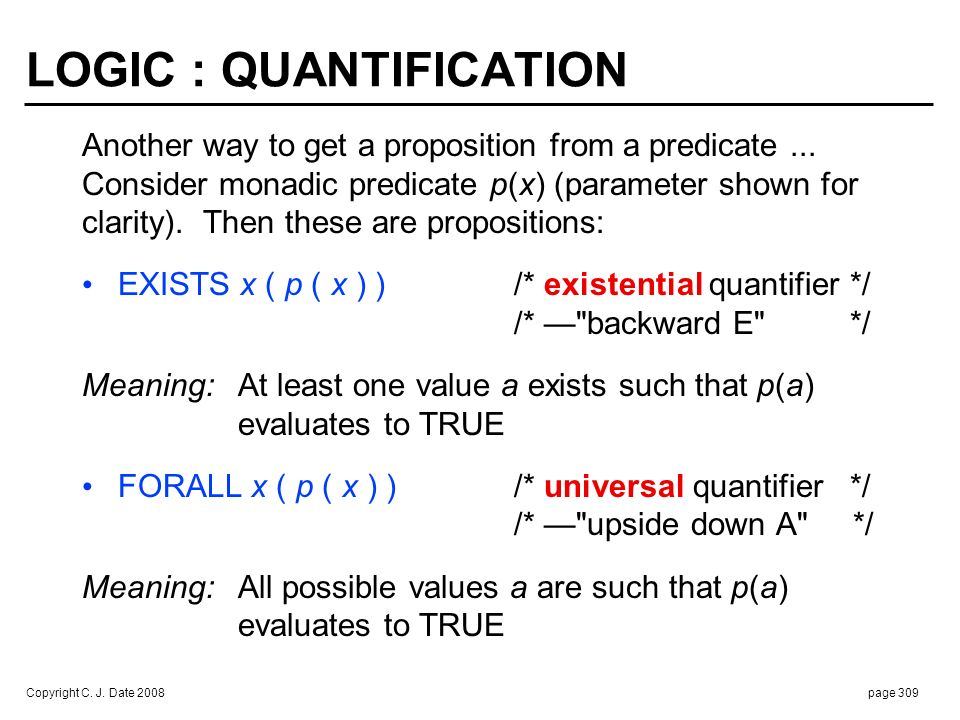 Copyright C. J. Date 2008page 309 LOGIC : QUANTIFICATION Another way to get a proposition from a predicate... Consider monadic predicate p(x) (paramet