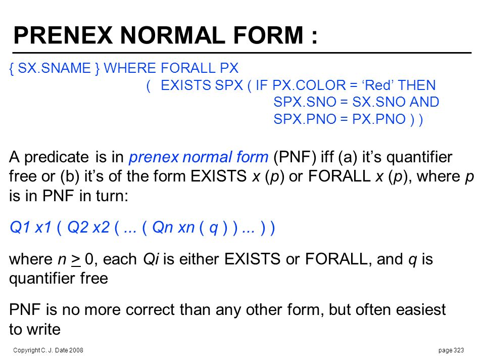 Copyright C. J. Date 2008page 323 PRENEX NORMAL FORM : { SX.SNAME } WHERE FORALL PX ( EXISTS SPX ( IF PX.COLOR = Red THEN SPX.SNO = SX.SNO AND SPX.PNO