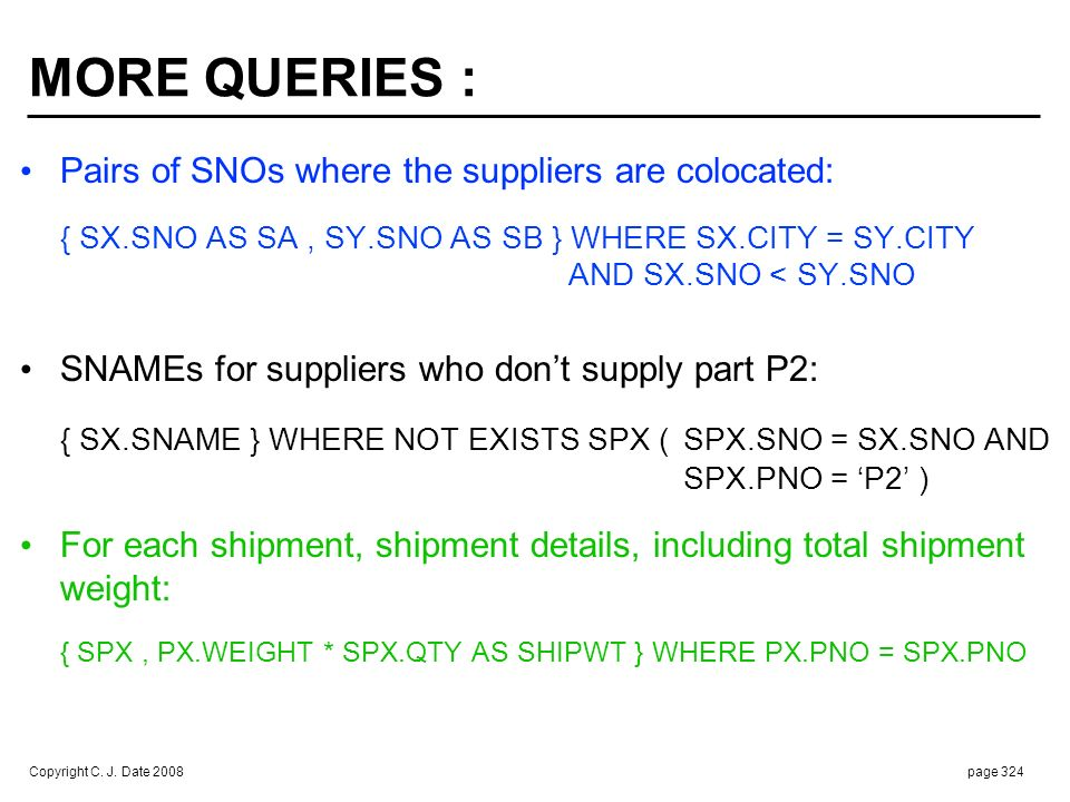 Copyright C. J. Date 2008page 324 MORE QUERIES : Pairs of SNOs where the suppliers are colocated: { SX.SNO AS SA, SY.SNO AS SB } WHERE SX.CITY = SY.CI
