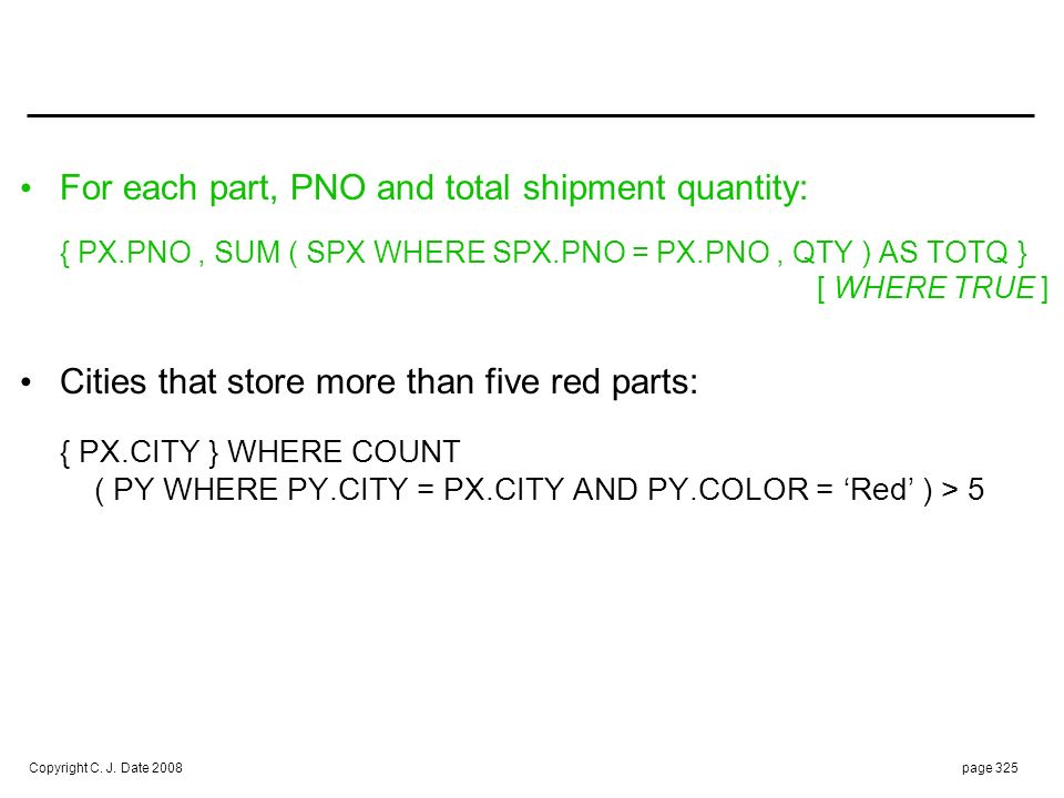 Copyright C. J. Date 2008page 325 For each part, PNO and total shipment quantity: { PX.PNO, SUM ( SPX WHERE SPX.PNO = PX.PNO, QTY ) AS TOTQ } [ WHERE