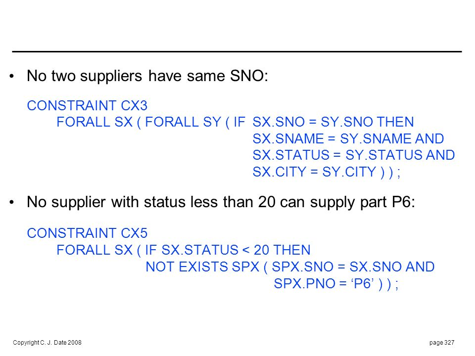 Copyright C. J. Date 2008page 327 No two suppliers have same SNO: CONSTRAINT CX3 FORALL SX ( FORALL SY ( IFSX.SNO = SY.SNO THEN SX.SNAME = SY.SNAME AN