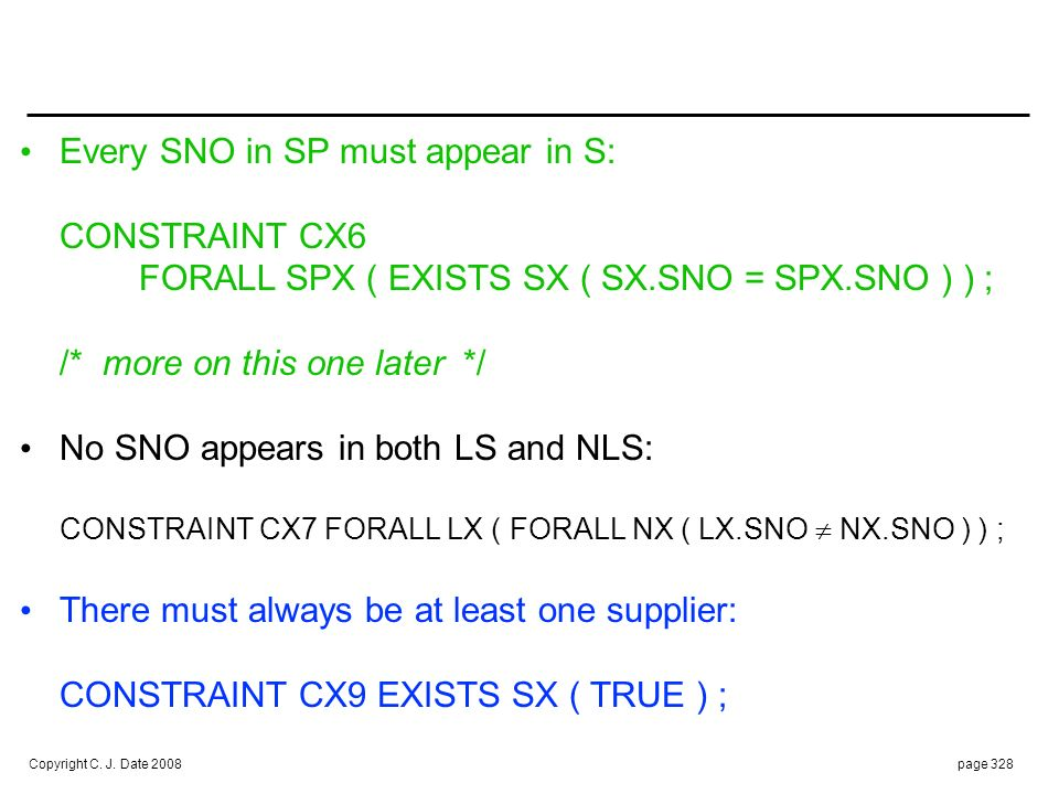 Copyright C. J. Date 2008page 328 Every SNO in SP must appear in S: CONSTRAINT CX6 FORALL SPX ( EXISTS SX ( SX.SNO = SPX.SNO ) ) ; /* more on this one