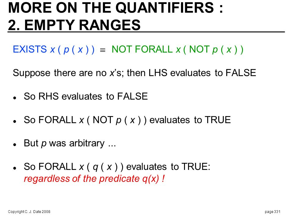 Copyright C. J. Date 2008page 331 MORE ON THE QUANTIFIERS : 2. EMPTY RANGES EXISTS x ( p ( x ) ) NOT FORALL x ( NOT p ( x ) ) Suppose there are no xs;