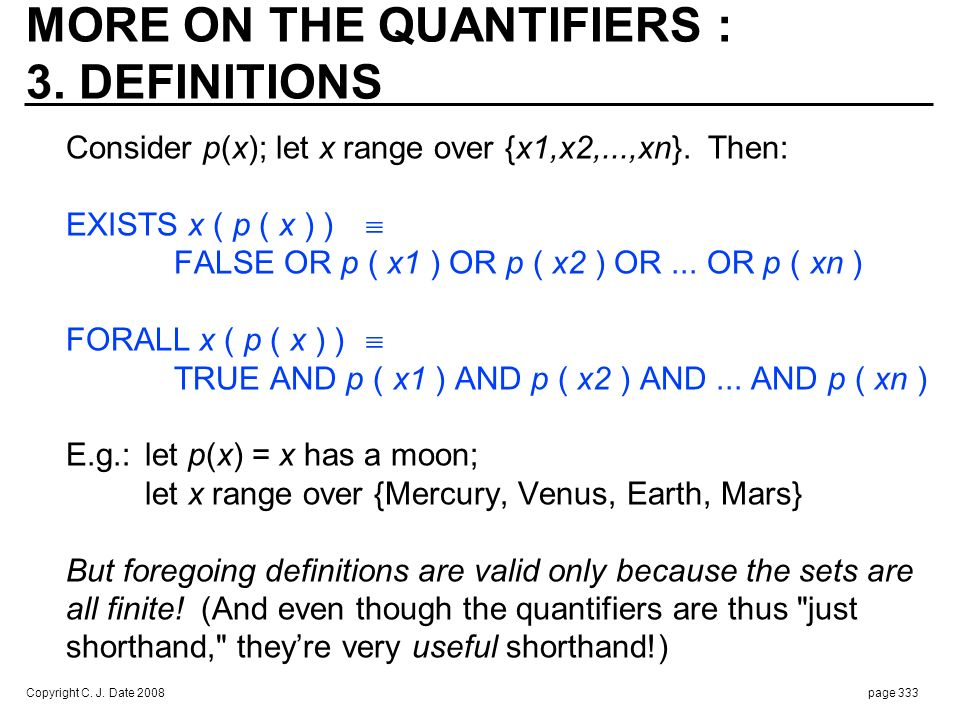 Copyright C. J. Date 2008page 333 MORE ON THE QUANTIFIERS : 3. DEFINITIONS Consider p(x); let x range over {x1,x2,...,xn}. Then: EXISTS x ( p ( x ) )