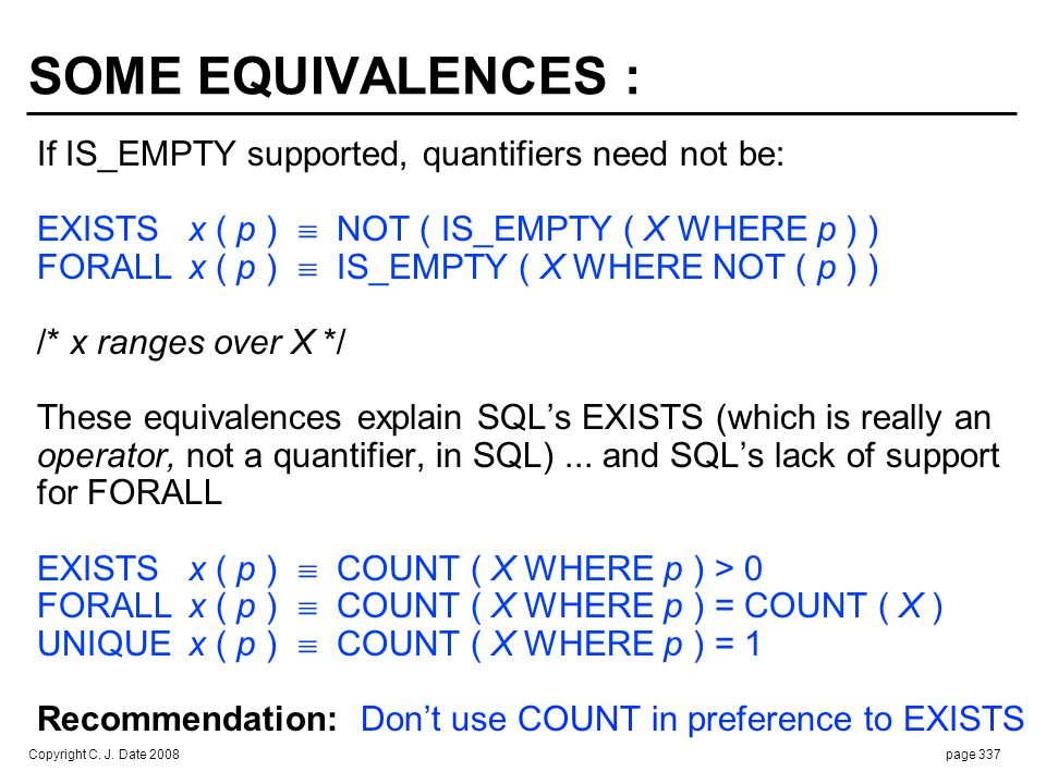 Copyright C. J. Date 2008page 337 SOME EQUIVALENCES : If IS_EMPTY supported, quantifiers need not be: EXISTSx ( p ) NOT ( IS_EMPTY ( X WHERE p ) ) FOR