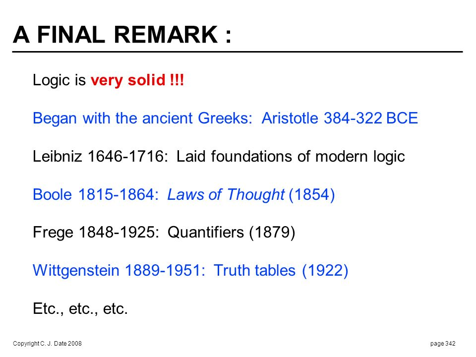 Copyright C. J. Date 2008page 342 A FINAL REMARK : Logic is very solid !!! Began with the ancient Greeks: Aristotle 384-322 BCE Leibniz 1646-1716: Lai