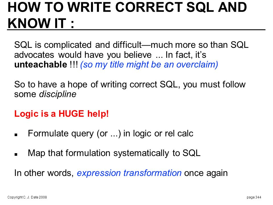 Copyright C. J. Date 2008page 344 HOW TO WRITE CORRECT SQL AND KNOW IT : SQL is complicated and difficultmuch more so than SQL advocates would have yo