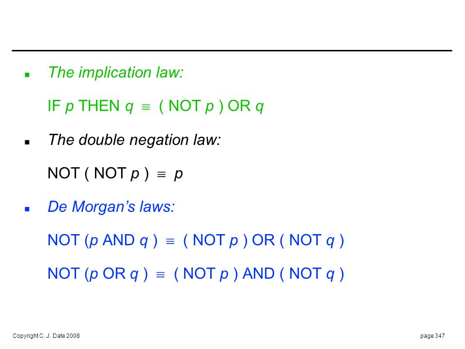 Copyright C. J. Date 2008page 347 n The implication law: IF p THEN q ( NOT p ) OR q n The double negation law: NOT ( NOT p ) p n De Morgans laws: NOT