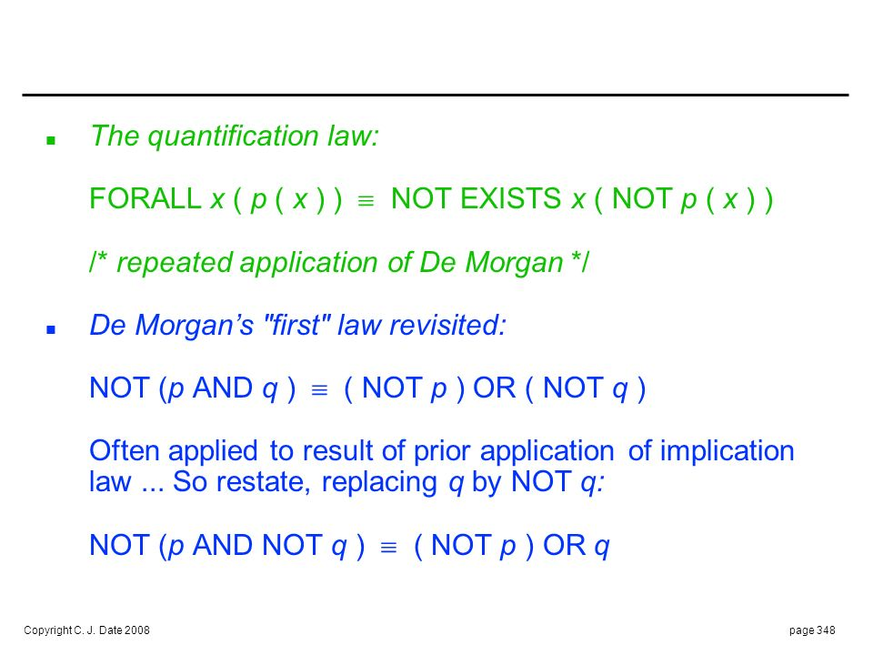 Copyright C. J. Date 2008page 348 n The quantification law: FORALL x ( p ( x ) ) NOT EXISTS x ( NOT p ( x ) ) /* repeated application of De Morgan */