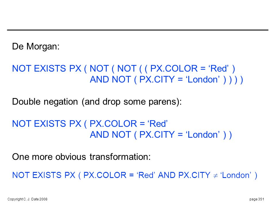 Copyright C. J. Date 2008page 351 De Morgan: NOT EXISTS PX ( NOT ( NOT ( ( PX.COLOR = Red ) AND NOT ( PX.CITY = London ) ) ) ) Double negation (and dr