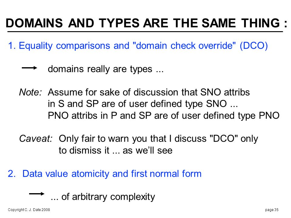 Copyright C. J. Date 2008page 35 DOMAINS AND TYPES ARE THE SAME THING : 1.Equality comparisons and