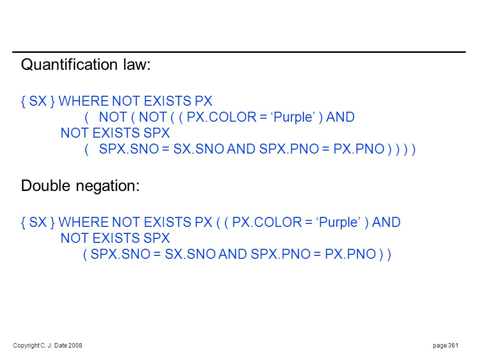 Copyright C. J. Date 2008page 361 Quantification law: { SX } WHERE NOT EXISTS PX (NOT ( NOT ( ( PX.COLOR = Purple ) AND NOT EXISTS SPX ( SPX.SNO = SX.