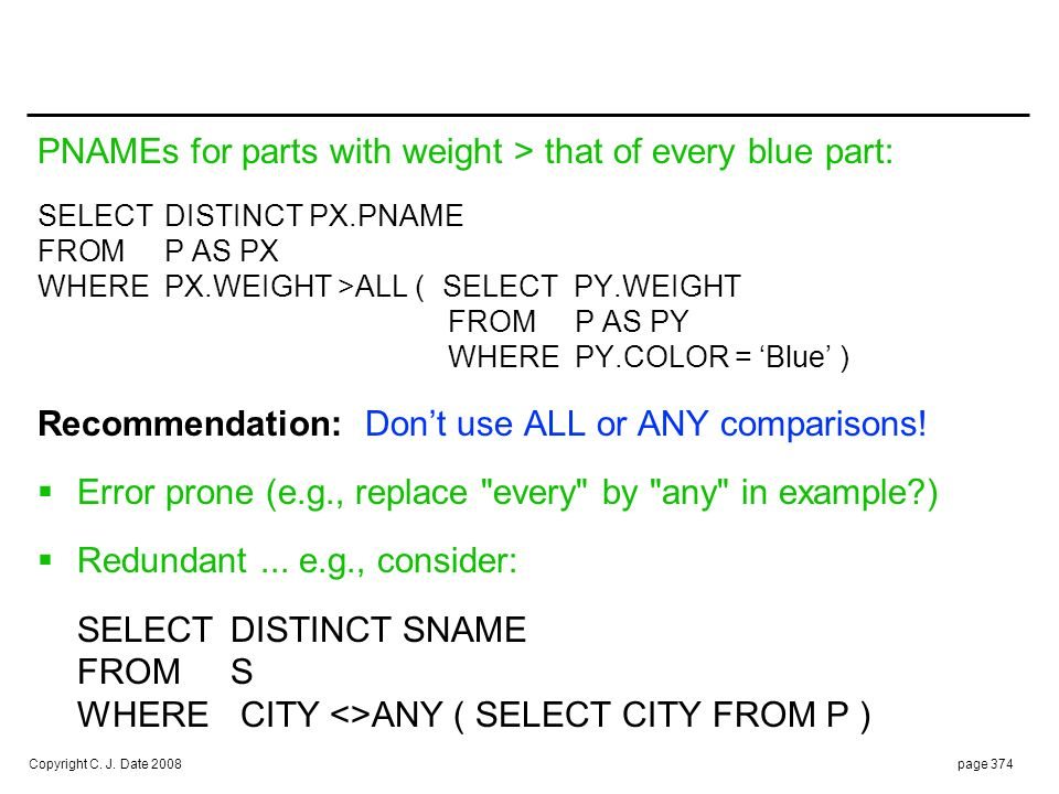 Copyright C. J. Date 2008page 374 PNAMEs for parts with weight > that of every blue part: SELECTDISTINCT PX.PNAME FROMP AS PX WHEREPX.WEIGHT >ALL (SEL