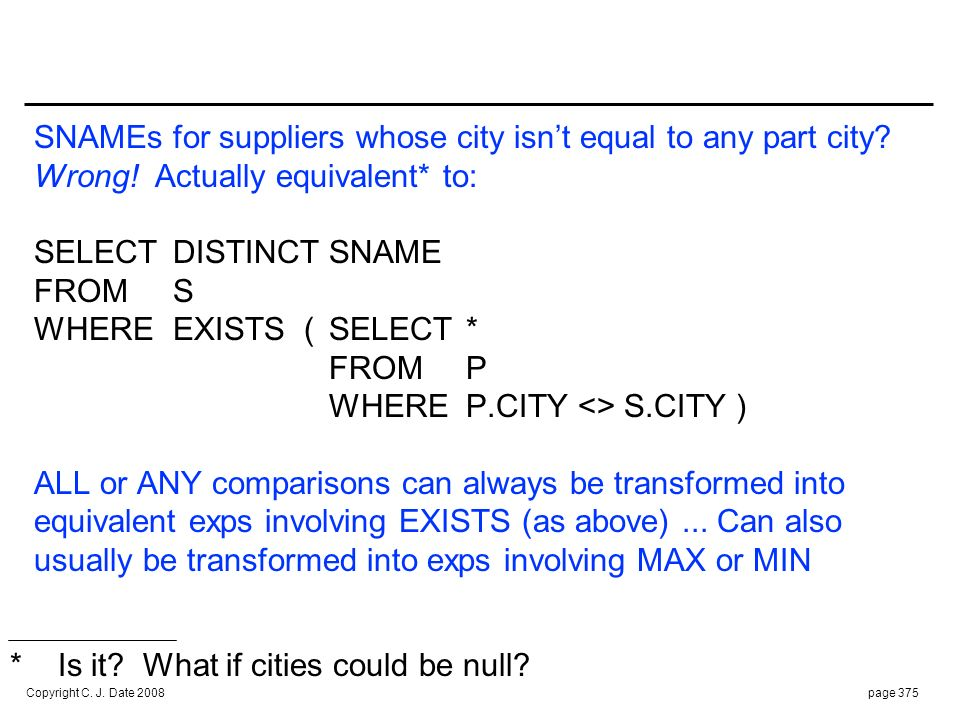 Copyright C. J. Date 2008page 375 SNAMEs for suppliers whose city isnt equal to any part city? Wrong! Actually equivalent* to: SELECTDISTINCTSNAME FRO