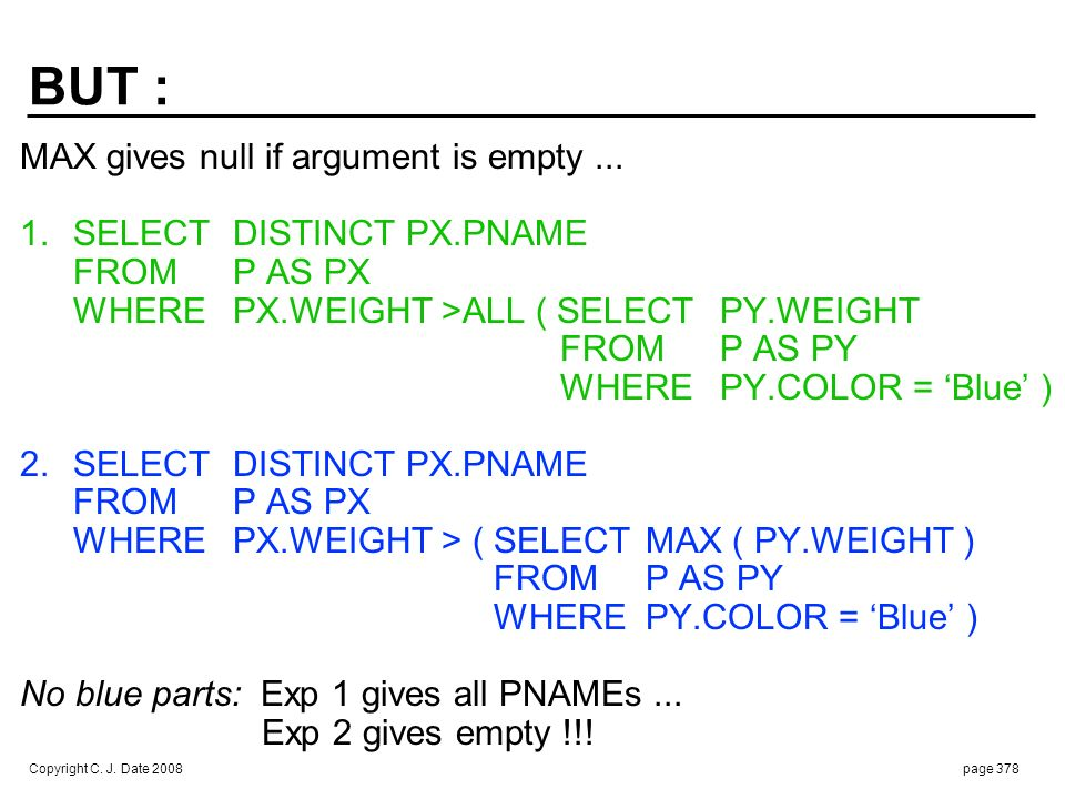 Copyright C. J. Date 2008page 378 MAX gives null if argument is empty... 1. SELECTDISTINCT PX.PNAME FROMP AS PX WHEREPX.WEIGHT >ALL ( SELECT PY.WEIGHT