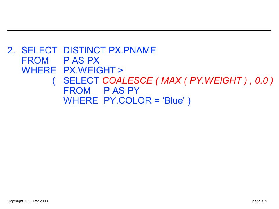 Copyright C. J. Date 2008page 379 2. SELECTDISTINCT PX.PNAME FROMP AS PX WHEREPX.WEIGHT > ( SELECT COALESCE ( MAX ( PY.WEIGHT ), 0.0 ) FROMP AS PY WHE