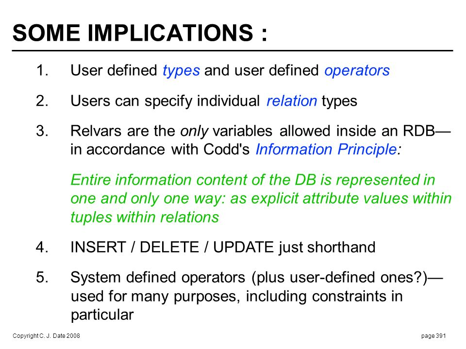 Copyright C. J. Date 2008page 391 SOME IMPLICATIONS : 1. User defined types and user defined operators 2. Users can specify individual relation types