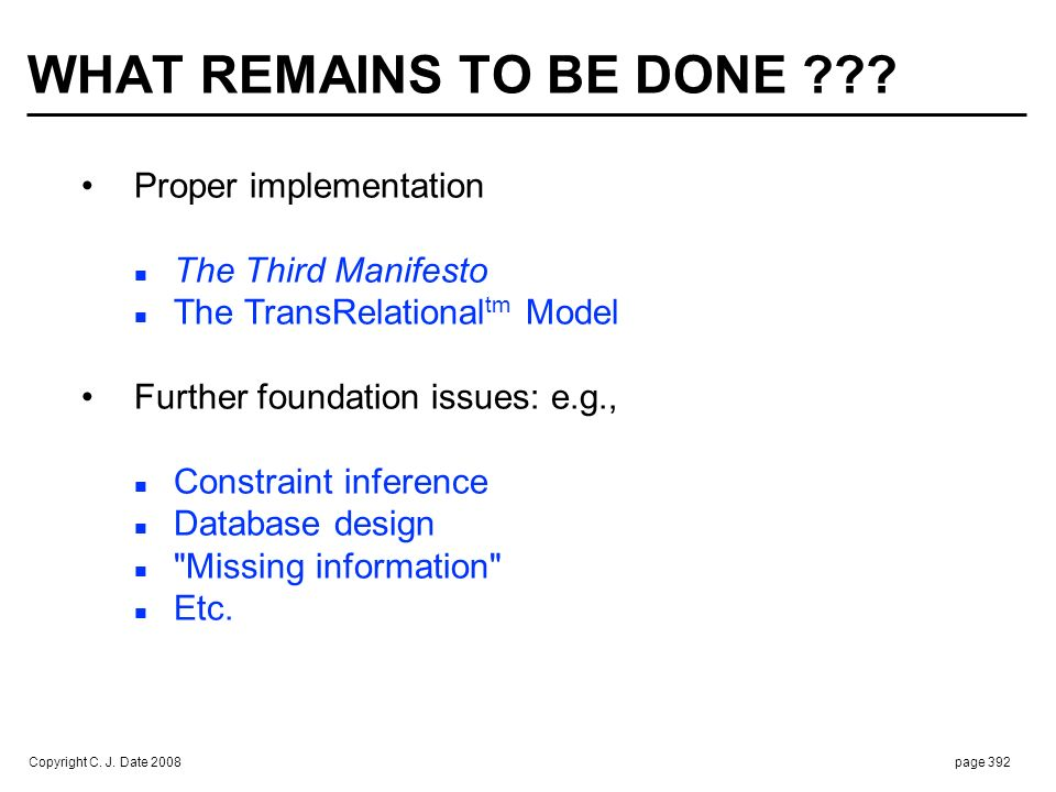 Copyright C. J. Date 2008page 392 WHAT REMAINS TO BE DONE ??? Proper implementation The Third Manifesto The TransRelational tm Model Further foundatio