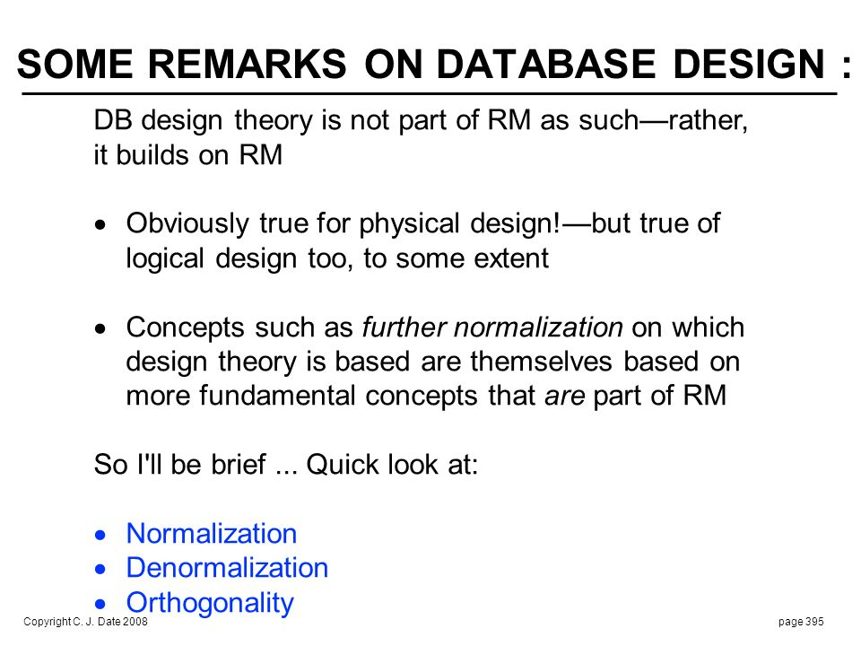 Copyright C. J. Date 2008page 395 SOME REMARKS ON DATABASE DESIGN : DB design theory is not part of RM as suchrather, it builds on RM Obviously true f