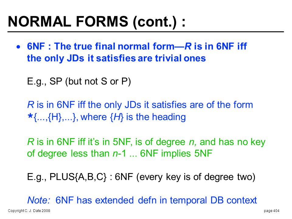 Copyright C. J. Date 2008page 404 NORMAL FORMS (cont.) : 6NF : The true final normal formR is in 6NF iff the only JDs it satisfies are trivial ones E.