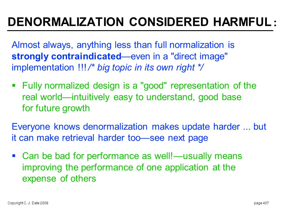 Copyright C. J. Date 2008page 407 DENORMALIZATION CONSIDERED HARMFUL : Almost always, anything less than full normalization is strongly contraindicate
